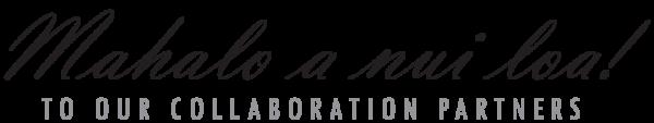 Mahalo a nui loa to our collaboration partners!