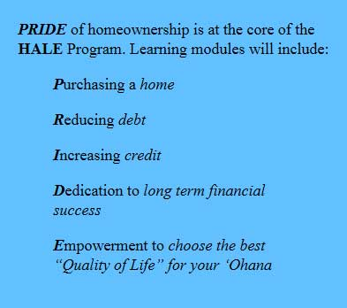 "PRIDE-box PRIDE of homeownership is at the core of the HALE Program. Learning modules will include: Purchasing a home Reducing debt Increasing credit Dedication to long term financial success Empowerment to choose the best ""Quality of Life"" for your 'Ohana"